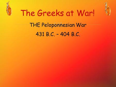  The Greeks at War! THE Peloponnesian War 431 B.C. – 404 B.C.