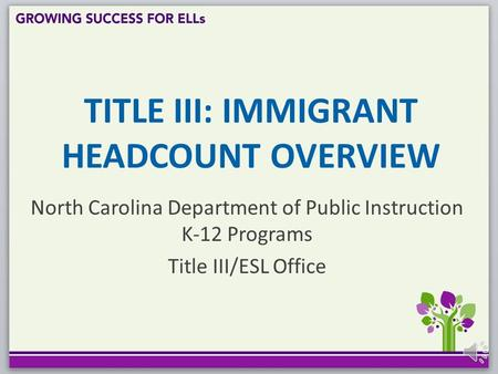 TITLE III: IMMIGRANT HEADCOUNT OVERVIEW North Carolina Department of Public Instruction K-12 Programs Title III/ESL Office.