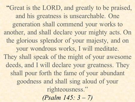 """Great is the LORD, and greatly to be praised, and his greatness is unsearchable. One generation shall commend your works to another, and shall declare."