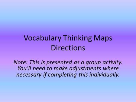 Vocabulary Thinking Maps Directions Note: This is presented as a group activity. You'll need to make adjustments where necessary if completing this individually.