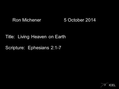 ICEL Ron Michener 5 October 2014 Title: Living Heaven on Earth Scripture: Ephesians 2:1-7.
