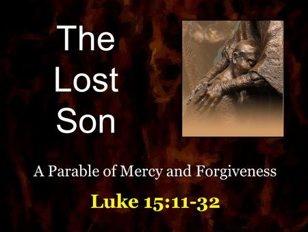 The Lost Son A Parable of Mercy and Forgiveness Luke 15:11-32.