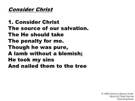 Consider Christ 1. Consider Christ The source of our salvation. The He should take The penalty for me. Though he was pure, A lamb without a blemish; He.
