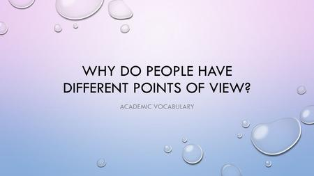 WHY DO PEOPLE HAVE DIFFERENT POINTS OF VIEW? ACADEMIC VOCABULARY.