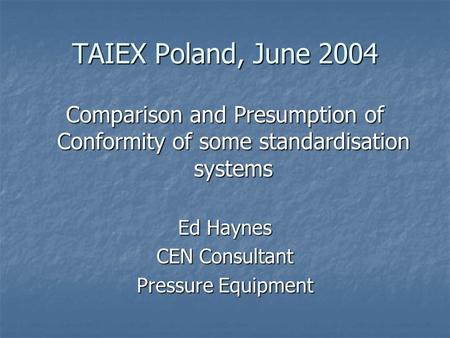 TAIEX Poland, June 2004 Comparison and Presumption of Conformity of some standardisation systems Ed Haynes CEN Consultant Pressure Equipment.