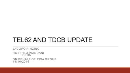 TEL62 AND TDCB UPDATE JACOPO PINZINO ROBERTO PIANDANI CERN ON BEHALF OF PISA GROUP 14/10/2015.