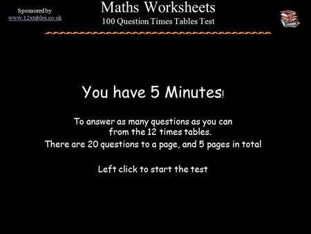 You have 5 Minutes ! To answer as many questions as you can from the 12 times tables. There are 20 questions to a page, and 5 pages in total Left click.