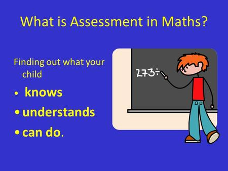 What is Assessment in Maths? Finding out what your child knows understands can do.