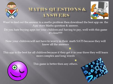 Want to find out the answer to a maths problem then download the best app on the App store Maths question & answer. Do you hate buying apps for your children.