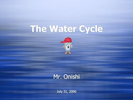 The Water Cycle The Water Cycle Mr. Onishi July 31, 2006 Mr. Onishi July 31, 2006.