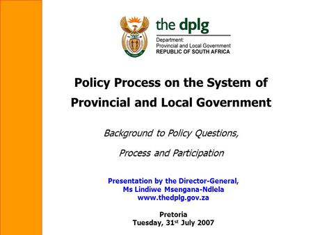 Policy Process on the System of Provincial and Local Government Background to Policy Questions, Process and Participation Presentation by the Director-General,
