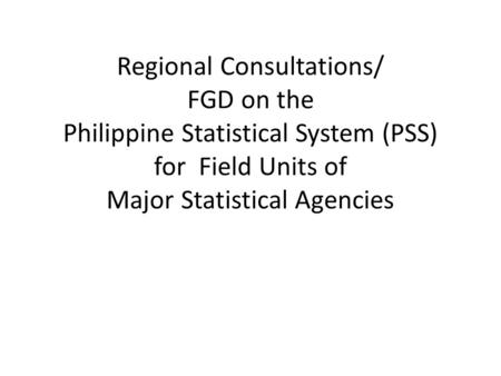 Regional Consultations/ FGD on the Philippine Statistical System (PSS) for Field Units of Major Statistical Agencies.