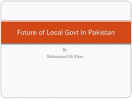 By Muhammad Ali Khan Future of Local Govt In Pakistan.