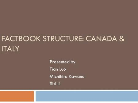 FACTBOOK STRUCTURE: CANADA & ITALY Presented by Tian Luo Michihiro Kawano Sisi Li.
