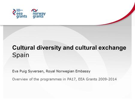 Cultural diversity and cultural exchange Spain Eva Puig Syversen, Royal Norwegian Embassy Overview of the programmes in PA17, EEA Grants 2009-2014.