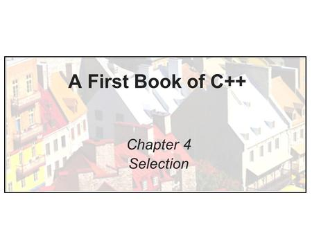 A First Book of C++ Chapter 4 Selection. Objectives In this chapter, you will learn about: –Relational Expressions –The if-else Statement –Nested if Statements.