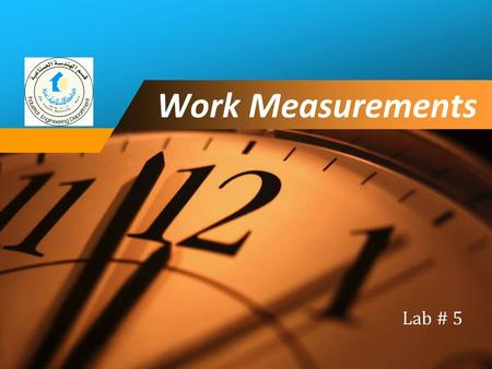 Company LOGO Work Measurements Lab # 5. Outline 1. Work Study 2. Method Study 3. Work Measurement 4. Time Study 3. Standard Time February 17, 20162Lab.
