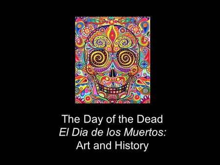 The Day of the Dead El Dia de los Muertos: Art and History.