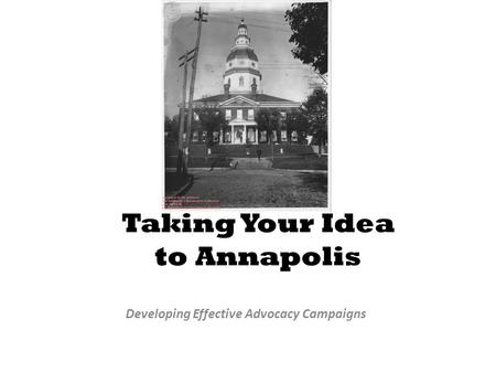 Taking Your Idea to Annapolis Developing Effective Advocacy Campaigns.