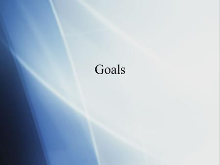Goals. What are Goals?  Statement of intention  Goals are wants  Desires  Things we'd like to see in ourselves and our lives  Statement of intention.