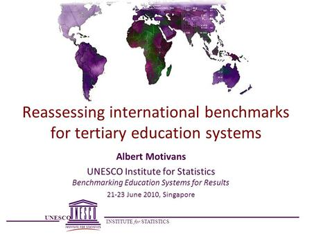 UNESCO INSTITUTE for STATISTICS Reassessing international benchmarks for tertiary education systems Albert Motivans UNESCO Institute for Statistics Benchmarking.