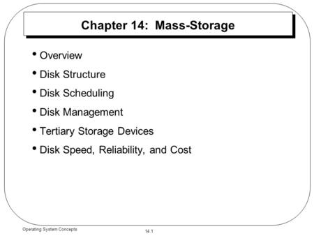 14.1 Operating System Concepts Chapter 14: Mass-Storage Overview Disk Structure Disk Scheduling Disk Management Tertiary Storage Devices Disk Speed, Reliability,