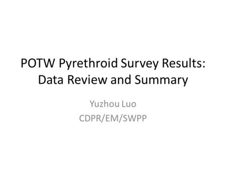 POTW Pyrethroid Survey Results: Data Review and Summary Yuzhou Luo CDPR/EM/SWPP.
