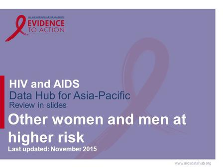 Www.aidsdatahub.org HIV and AIDS Data Hub for Asia-Pacific Review in slides Other women and men at higher risk Last updated: November 2015.