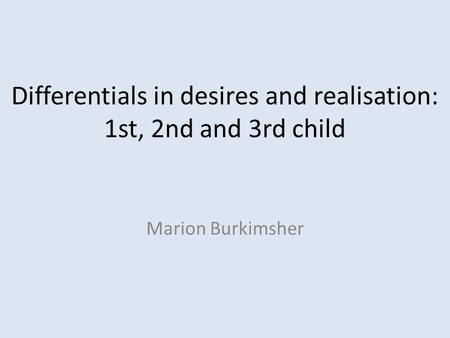 Differentials in desires and realisation: 1st, 2nd and 3rd child Marion Burkimsher.