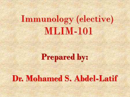 Immunology (elective) MLIM-101 Prepared by: Dr. Mohamed S. Abdel-Latif.