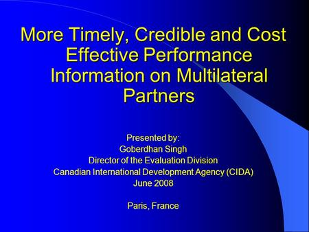 More Timely, Credible and Cost Effective Performance Information on Multilateral Partners Presented by: Goberdhan Singh Director of the Evaluation Division.