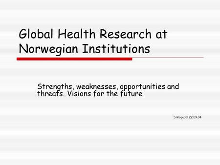 Global Health Research at Norwegian Institutions Strengths, weaknesses, opportunities and threats. Visions for the future S.Møgedal 22.09.04.