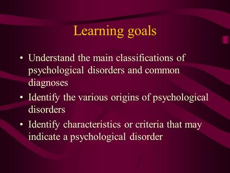 Learning goals Understand the main classifications of psychological disorders and common diagnoses Identify the various origins of psychological disorders.