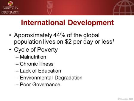 © Copyright 2008 International Development Approximately 44% of the global population lives on $2 per day or less¹ Cycle of Poverty –Malnutrition –Chronic.