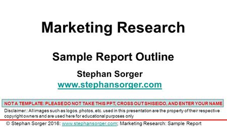 Marketing Research Sample Report Outline Stephan Sorger www.stephansorger.com NOT A TEMPLATE: PLEASE DO NOT TAKE THIS PPT, CROSS OUT SHISEIDO, AND ENTER.