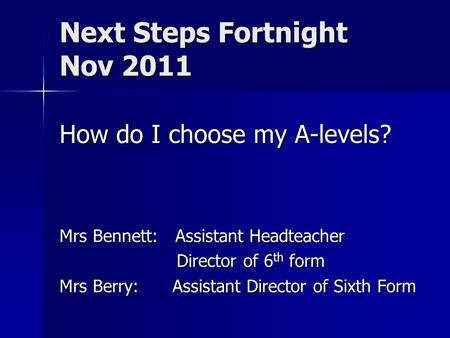 Next Steps Fortnight Nov 2011 How do I choose my A-levels? Mrs Bennett: Assistant Headteacher Director of 6 th form Director of 6 th form Mrs Berry: Assistant.
