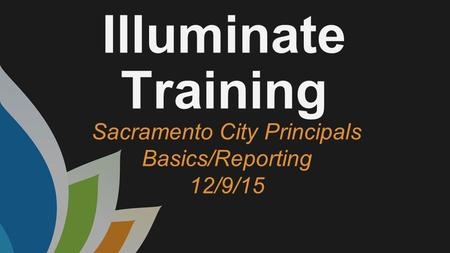 Illuminate Training Sacramento City Principals Basics/Reporting 12/9/15.