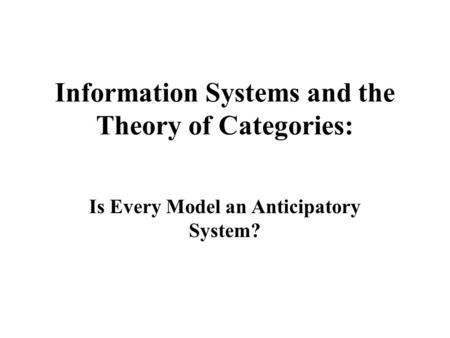 Information Systems and the Theory of Categories: Is Every Model an Anticipatory System?