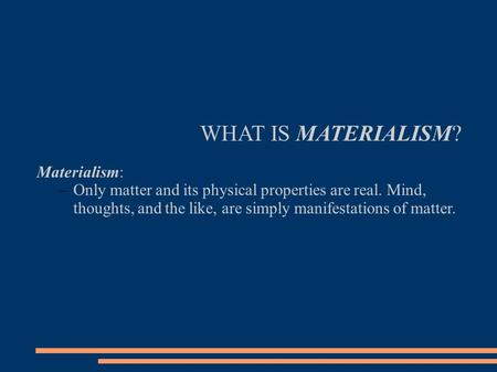 WHAT IS MATERIALISM? Materialism: –Only matter and its physical properties are real. Mind, thoughts, and the like, are simply manifestations of matter.