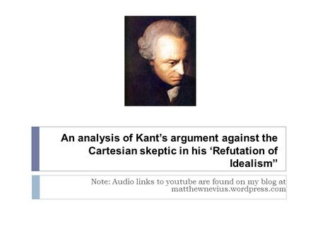 "An analysis of Kant's argument against the Cartesian skeptic in his 'Refutation of Idealism"" Note: Audio links to youtube are found on my blog at matthewnevius.wordpress.com."
