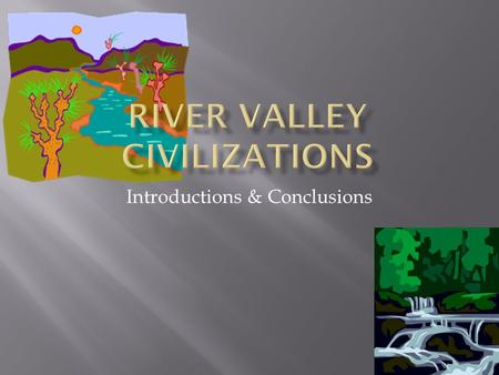 Introductions & Conclusions. Many ancient river valley civilizations depended on their natural resources to survive. Geographic features affect how a.