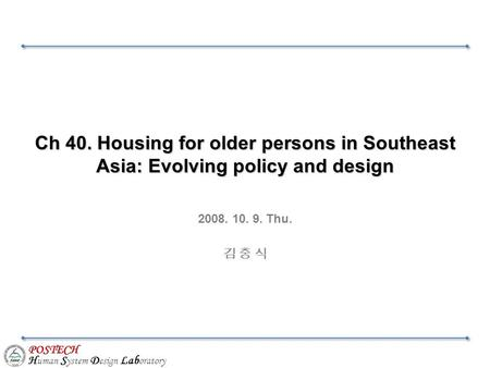 POSTECH H uman S ystem D esign Lab oratory Ch 40. Housing for older persons in Southeast Asia: Evolving policy and design 2008. 10. 9. Thu. 김 충 식.