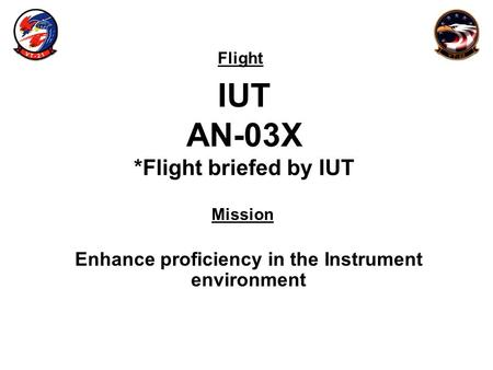 Flight Mission IUT AN-03X *Flight briefed by IUT Enhance proficiency in the Instrument environment.