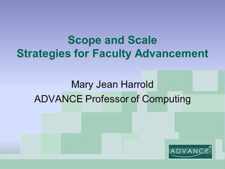 Scope and Scale Strategies for Faculty Advancement Mary Jean Harrold ADVANCE Professor of Computing.