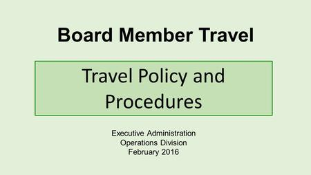 Board Member Travel Executive Administration Operations Division February 2016 Travel Policy and Procedures.