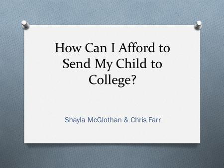 How Can I Afford to Send My Child to College? Shayla McGlothan & Chris Farr.