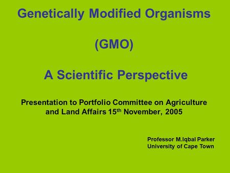 Genetically Modified Organisms (GMO) A Scientific Perspective Presentation to Portfolio Committee on Agriculture and Land Affairs 15 th November, 2005.