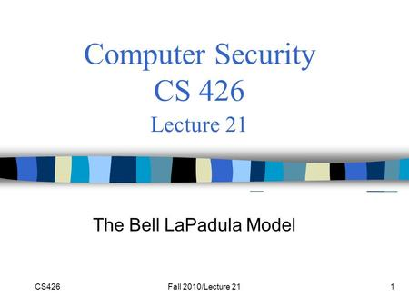 CS426Fall 2010/Lecture 211 Computer Security CS 426 Lecture 21 The Bell LaPadula Model.