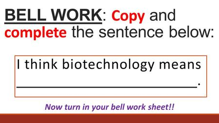 BELL WORK: Copy and complete the sentence below: I think biotechnology means. Now turn in your bell work sheet!!