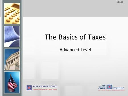 2.2.2.G1 The Basics of Taxes Advanced Level. 2.2.2.G1 © Take Charge Today – August 2013 – The Basics of Taxes – Slide 2 Funded by a grant from Take Charge.